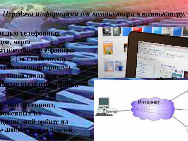 Передача информации от компьютера к компьютеру.С помощью телефонных проводов, через автоматическую телефонную станцию; Для связи между крупными компьютерными сети , устанавливаются постоянные выделенные лини связи.С помощью спутников, расположенных …