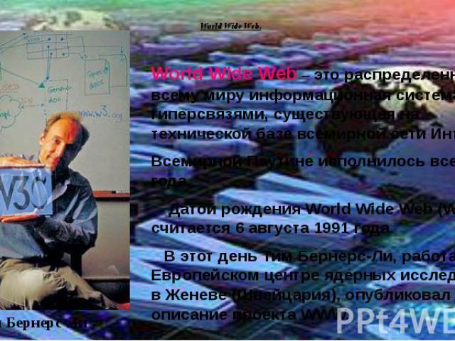 World Wide Web.World Wide Web – это распределенная по всему миру информационная система с гиперсвязями, существующая на технической базе всемирной сети Интернет.Всемирной Паутине исполнилось всего 22 года. Датой рождения World Wide Web (WWW) считает…