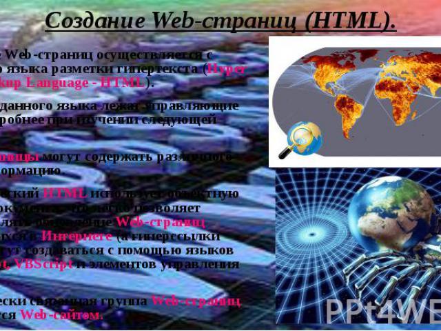 Создание Web-страниц (HTML).Создание Web-страниц осуществляется с помощью языка разметки гипертекста (Hyper Text Markup Language - HTML).В основе данного языка лежат управляющие теги (подробнее при изучении следующей главы).Web-страницы могут содерж…