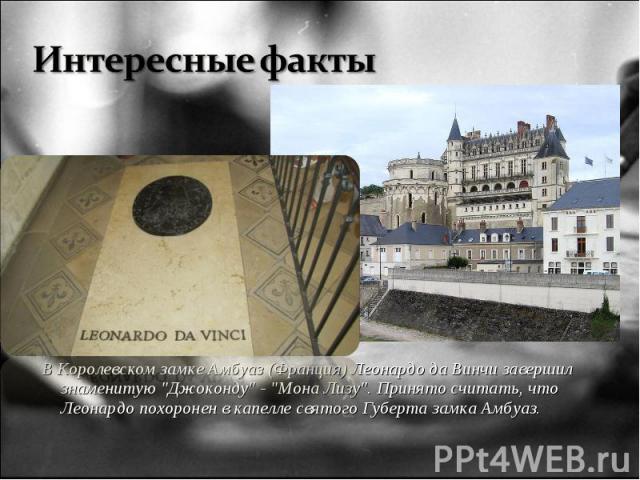 """В Королевском замке Амбуаз (Франция) Леонардо да Винчи завершил знаменитую """"Джоконду"""" - """"Мона Лизу"""". Принято считать, что Леонардо похоронен в капелле святого Губерта замка Амбуаз. В Королевском замке Амбуаз (Франция) Леонардо да…"""