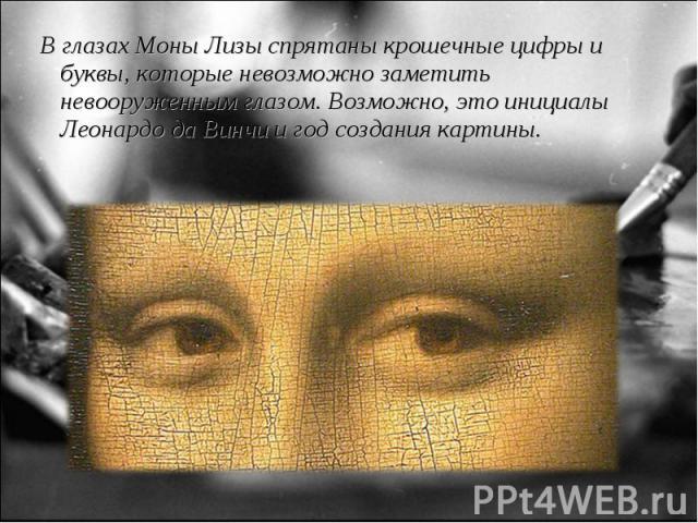 В глазах Моны Лизы спрятаны крошечные цифры и буквы, которые невозможно заметить невооруженным глазом. Возможно, это инициалы Леонардо да Винчи и год создания картины. В глазах Моны Лизы спрятаны крошечные цифры и буквы, которые невозможно заметить …