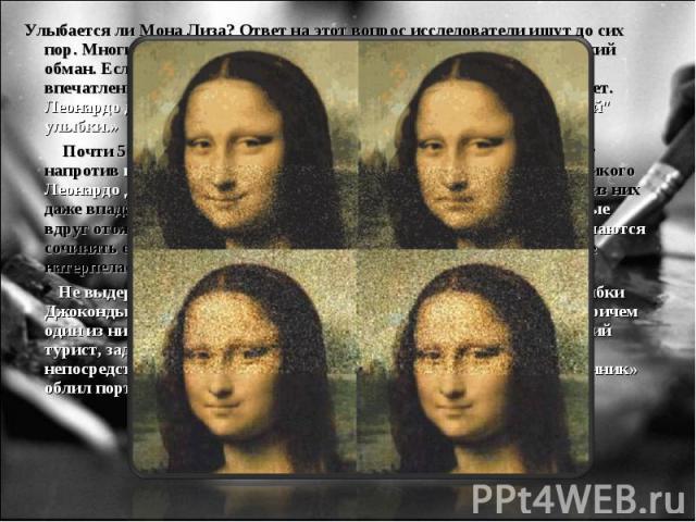 УлыбаетсялиМонаЛиза?Ответнаэтотвопросисследователи ищут досих пор. Многие склоняются к версии, что улыбка - всего лишьоптический обман. Если посмотреть в глаза Моны Лизы, из-за теней создае…