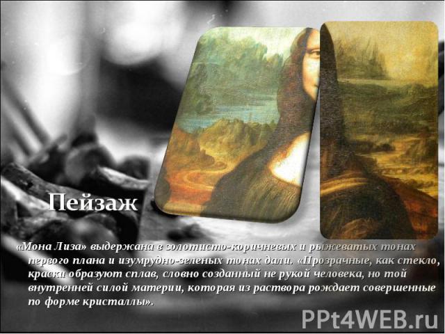 «Мона Лиза» выдержана в золотисто-коричневых и рыжеватых тонах первого плана и изумрудно-зеленых тонах дали. «Прозрачные, как стекло, краски образуют сплав, словно созданный не рукой человека, но той внутренней силой материи, которая из раствора рож…
