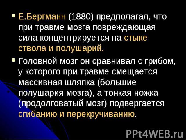 E.Бергманн (1880) предполагал, что при травме мозга повреждающая сила концентрируется на стыке ствола и полушарий. E.Бергманн (1880) предполагал, что при травме мозга повреждающая сила концентрируется на стыке ствола и полушарий. Головной мозг он ср…