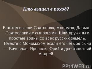 Кто вышел в поход?В поход вышли Святополк, Мономах, Давыд Святославич с сыновьям