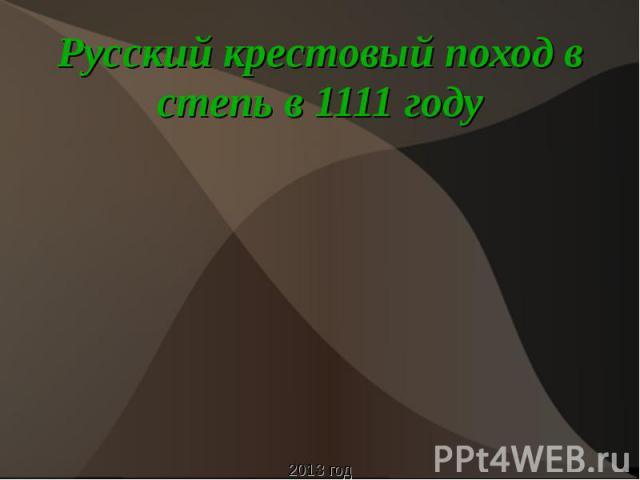 Русский крестовый поход в степь в 1111 году2013 год