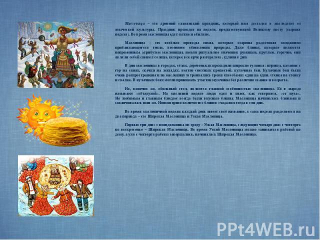 Масленица – это древний славянский праздник, который нам достался в наследство от языческой культуры. Праздник проходит на неделе, предшествующей Великому посту (сырная неделя). Во время масленицы едят сытно и обильно. Масленица – это древний славян…