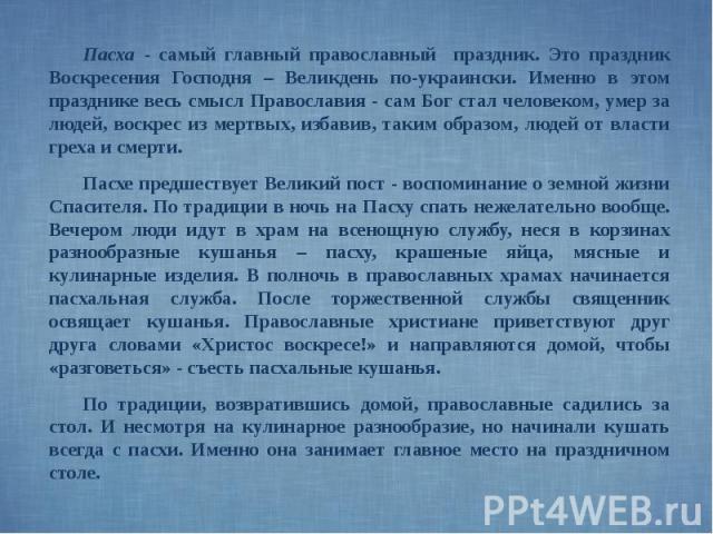 Пасха - самый главный православный праздник. Это праздник Воскресения Господня – Великдень по-украински. Именно в этом празднике весь смысл Православия - сам Бог стал человеком, умер за людей, воскрес из мертвых, избавив, таким образом, людей от вла…