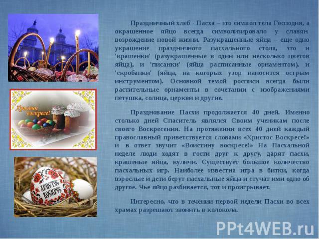 Праздничный хлеб - Пасха – это символ тела Господня, а окрашенное яйцо всегда символизировало у славян возрождение новой жизни. Разукрашенные яйца – еще одно украшение праздничного пасхального стола, это и 'крашенки' (разукрашенные в один или …