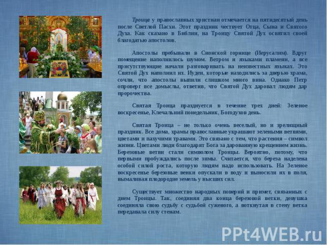 Троица у православных христиан отмечается на пятидесятый день после Светлой Пасхи. Этот праздник чествует Отца, Сына и Святого Духа. Как сказано в Библии, на Троицу Святой Дух освятил своей благодатью апостолов. Троица у православных христиан отмеча…