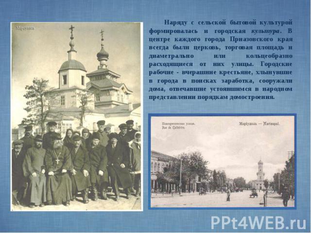 Наряду с сельской бытовой культурой формировалась и городская культура. В центре каждого города Приазовского края всегда были церковь, торговая площадь и диаметрально или кольцеобразно расходящиеся от них улицы. Городские рабочие - вчерашние крестья…