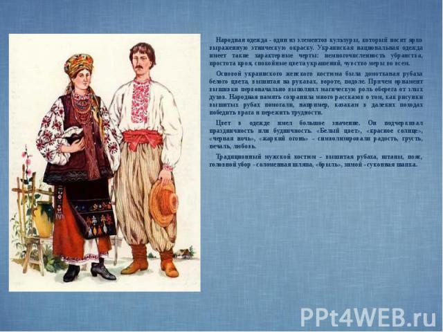 Народная одежда - один из элементов культуры, который носит ярко выраженную этническую окраску. Украинская национальная одежда имеет такие характерные черты: немногочисленность убранства, простота кроя, спокойные цвета украшений, чувство меры во все…