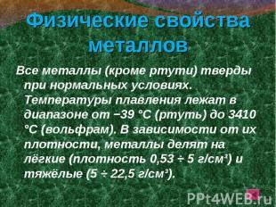 Все металлы (кроме ртути) тверды при нормальных условиях. Температуры плавления