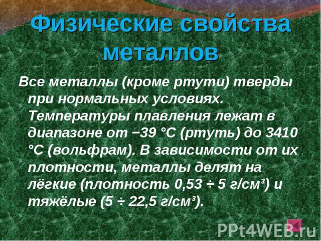 Все металлы (кроме ртути) тверды при нормальных условиях. Температуры плавления лежат в диапазоне от −39 °C (ртуть) до 3410 °C (вольфрам). В зависимости от их плотности, металлы делят на лёгкие (плотность 0,53 ÷ 5 г/см³) и тяжёлые (5 ÷ 22,5 г/см³). …