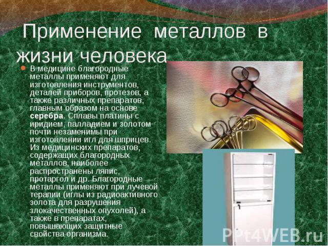 В медицине благородные металлы применяют для изготовления инструментов, деталей приборов, протезов, а также различных препаратов, главным образом на основе серебра. Сплавы платины с иридием, палладием и золотом почти незаменимы при изготовлении игл …