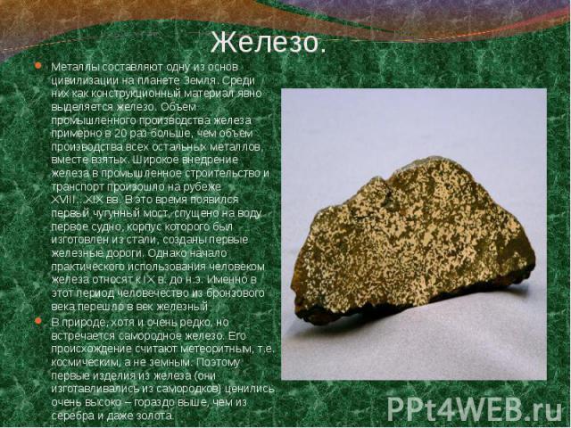 Металлы составляют одну из основ цивилизации на планете Земля. Среди них как конструкционный материал явно выделяется железо. Объем промышленного производства железа примерно в 20 раз больше, чем объем производства всех остальных металлов, вместе вз…