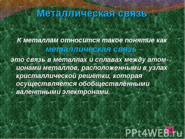 К металлам относится такое понятие как металлическая связь – К металлам относится такое понятие как металлическая связь – это связь в металлах и сплавах между атом-ионами металлов, расположенными в узлах кристаллической решётки, которая осуществляет…