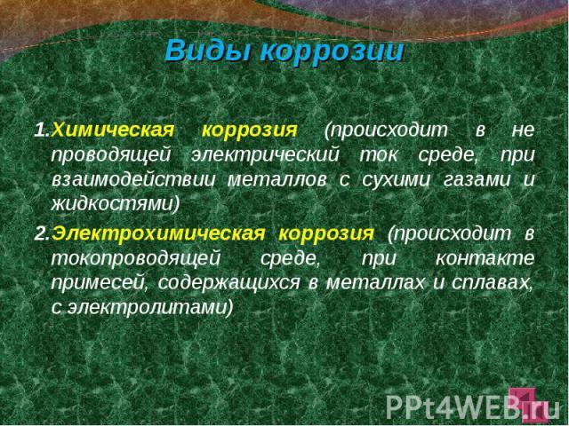 Виды коррозии Виды коррозии 1.Химическая коррозия (происходит в не проводящей электрический ток среде, при взаимодействии металлов с сухими газами и жидкостями) 2.Электрохимическая коррозия (происходит в токопроводящей среде, при контакте примесей, …