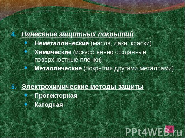 Нанесение защитных покрытий Нанесение защитных покрытий Неметаллические (масла, лаки, краски) Химические (искусственно созданные поверхностные плёнки) Металлические (покрытия другими металлами) Электрохимические методы защиты Протекторная Катодная