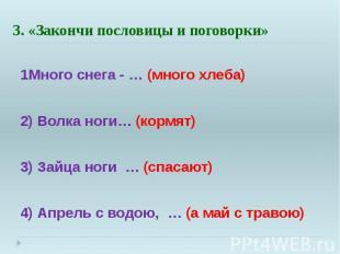 3. «Закончи пословицы и поговорки» 1Много снега - … (много хлеба) 2) Волка ноги…