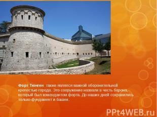 Форт Тюнген также являлся важной оборонительной крепостью города. Это сооружение