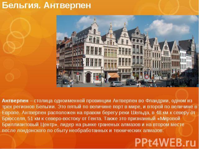 Бельгия. Антверпен Антверпен – столица одноименной провинции Антверпен во Фландрии, одном из трех регионов Бельгии. Это пятый по величине порт в мире, и второй по величине в Европе. Антверпен расположен на правом берегу реки Шельда, в 48 км к северу…