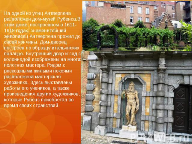 На одной из улиц Антверпена расположен дом-музей Рубенса.В этом доме, построенном в 1611-1618 годах, знаменитейший живописец Антверпена прожил до своей кончины. Дом-дворец построен по образцу итальянских палаццо. Внутренний двор и сад с колоннадой и…