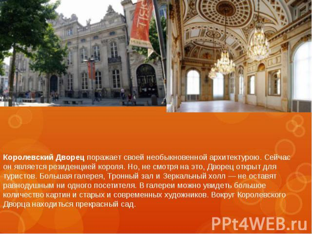 Королевский Дворец поражает своей необыкновенной архитектурою. Сейчас онявляется резиденцией короля. Но, несмотря наэто, Дворец открыт для туристов. Большая галерея, Тронный зал иЗеркальный холл— неоставят равноду…