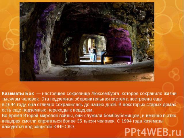 Казематы Бок — настоящее сокровище Люксембурга, которое сохранило жизни тысячам человек. Эта подземная оборонительная система построена еще в1644году, она отлично сохранилась донаших дней. Внекоторых старых домах есть е…