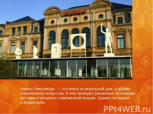 Казино Люксембург — это вовсе неигральный дом, аздание современного искусства. Внем проводят различные экспозиции арт-нуво иконцерты современной музыки. Здание построено вформе куба.
