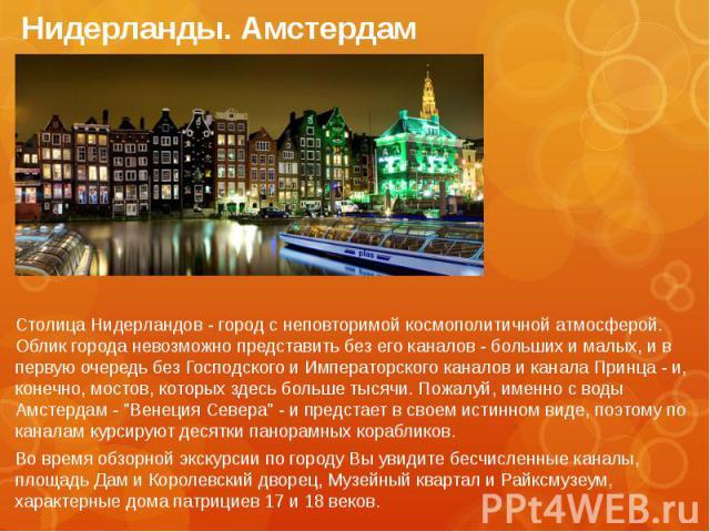 Нидерланды. Амстердам Столица Нидерландов - город с неповторимой космополитичной атмосферой. Облик города невозможно представить без его каналов - больших и малых, и в первую очередь без Господского и Императорского каналов и канала Принца - и, коне…