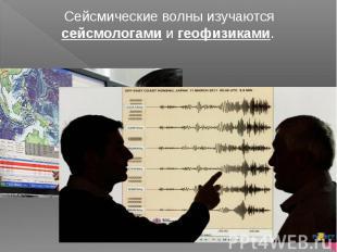 Сейсмические волны изучаются сейсмологами и геофизиками.