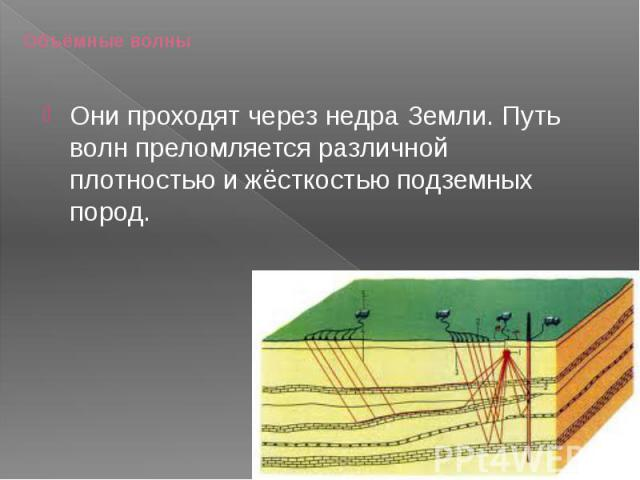 Объёмные волны Они проходят через недра Земли. Путь волн преломляется различной плотностью и жёсткостью подземных пород.