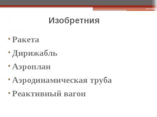 Изобретния Ракета Дирижабль Аэроплан Аэродинамическая труба Реактивный вагон
