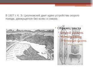 В 1927 г. К. Э. Циолковский дает идею устройства скорого поезда, движущегося без