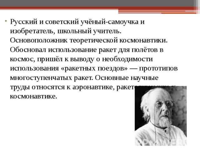 Русский и советскийучёный-самоучкаи изобретатель, школьный учитель. Основоположник теоретическойкосмонавтики. Обосновал использованиеракетдля полётов в космос, пришёл к выводу о необходимости использования «ракетных пое…