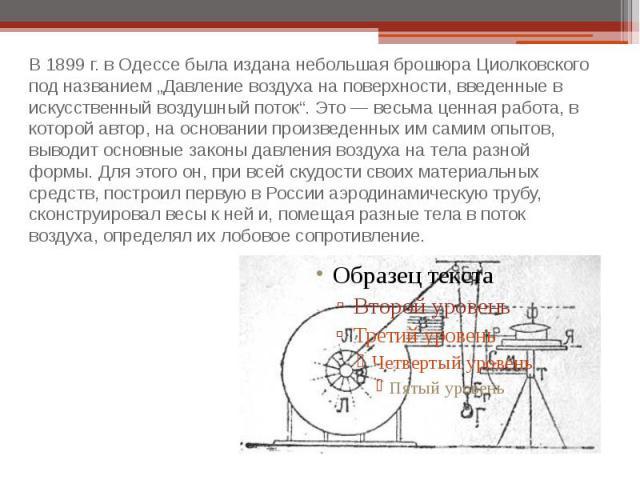 """В 1899 г. в Одессе была издана небольшая брошюра Циолковского под названием """"Давление воздуха на поверхности, введенные в искусственный воздушный поток"""". Это — весьма ценная работа, в которой автор, на основании произведенных им самим опытов, выводи…"""