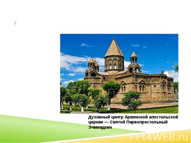 Религия Большинство верующих — христиане, относящиеся к Армянской апостольской церкви. Есть также армяне-католики и армяне-евангелисты.