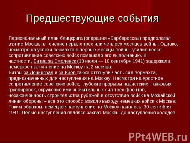 Первоначальный планблицкрига(операция «Барбаросса») предполагал взятие Москвы в течение первых трёх или четырёх месяцев войны. Однако, несмотря на успехивермахта в первые месяцы войны, усилившееся сопротивление советских войск помешало его выполн…
