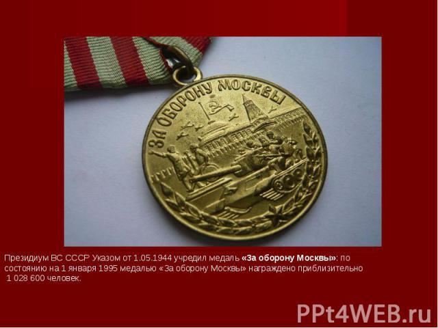 Президиум ВС СССР Указом от1.05.1944учредилмедаль «За оборону Москвы»: по состоянию на1 января 1995медалью «За оборону Москвы» награждено приблизительно 1 028 600 человек.