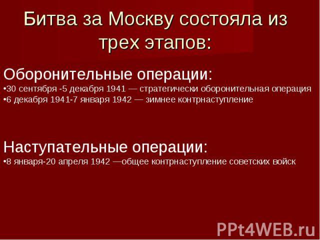 Оборонительные операции:30 сентября -5 декабря 1941 —стратегически оборонительная операция6 декабря 1941-7 января 1942 —зимнее контрнаступлениеНаступательные операции:8 января-20 апреля 1942 —общее контрнаступление советских войск