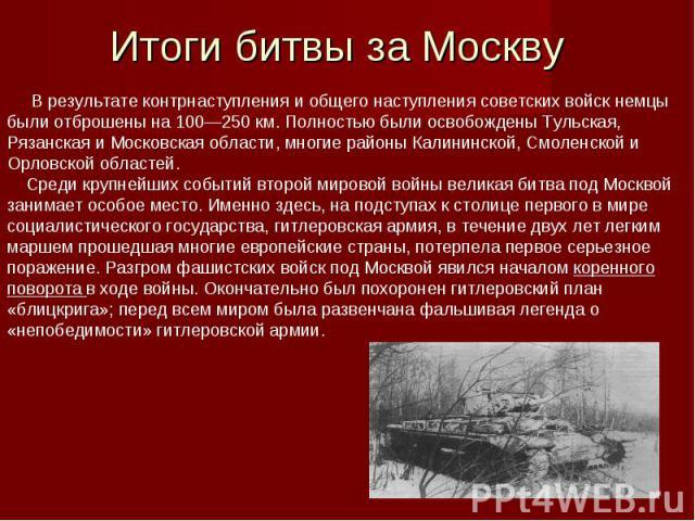 В результате контрнаступления и общего наступления советских войск немцы были отброшены на 100—250км. Полностью были освобождены Тульская, Рязанская и Московская области, многие районы Калининской, Смоленской и Орловской областей. Среди крупнейши…