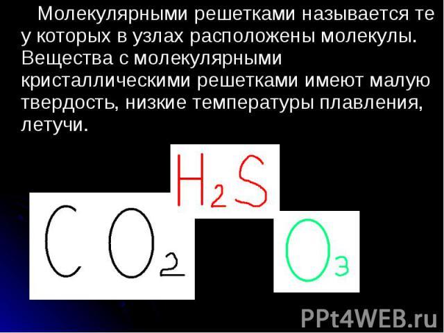 Молекулярными решетками называется те у которых в узлах расположены молекулы. Вещества с молекулярными кристаллическими решетками имеют малую твердость, низкие температуры плавления, летучи. Молекулярными решетками называется те у которых в узлах ра…