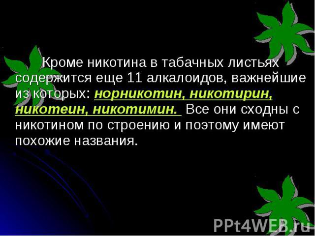 Кроме никотина в табачных листьях содержится еще 11 алкалоидов, важнейшие из которых: норникотин, никотирин, никотеин, никотимин. Все они сходны с никотином по строению и поэтому имеют похожие названия. Кроме никотина в табачных листьях содержится е…