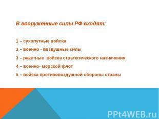 В вооруженные силы РФ входят: В вооруженные силы РФ входят: 1 – сухопутные войск