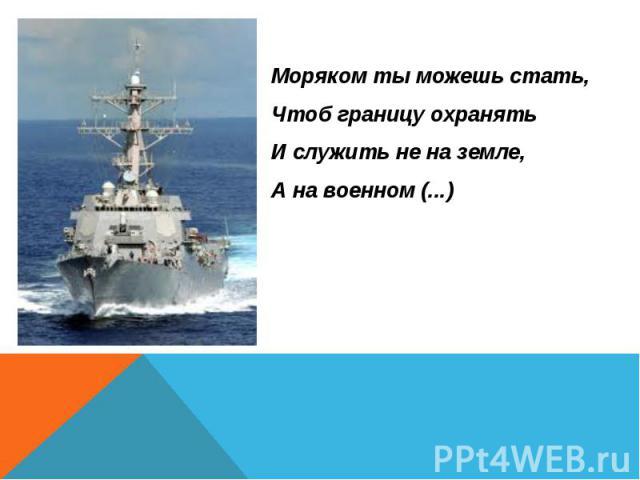 Моряком ты можешь стать, Моряком ты можешь стать, Чтоб границу охранять И служить не на земле, А на военном (...)