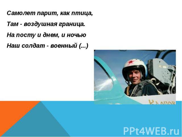 Самолет парит, как птица, Самолет парит, как птица, Там - воздушная граница. На посту и днем, и ночью Наш солдат - военный (...)