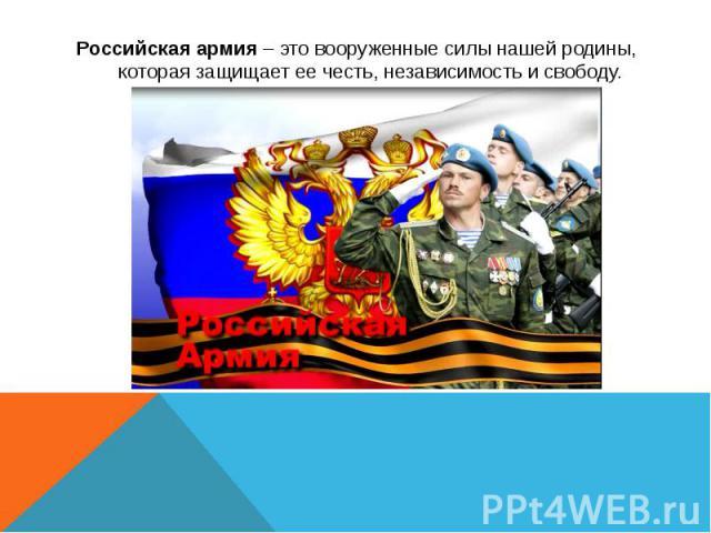 Российская армия – это вооруженные силы нашей родины, которая защищает ее честь, независимость и свободу. Российская армия – это вооруженные силы нашей родины, которая защищает ее честь, независимость и свободу.