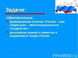 Образовательные: Образовательные: формирование понятия «Россия – наш общий дом»,
