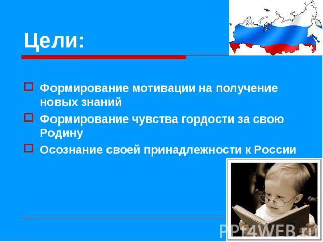 Формирование мотивации на получение новых знаний Формирование чувства гордости за свою Родину Осознание своей принадлежности к России
